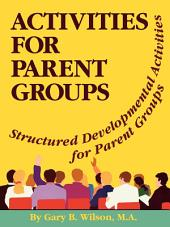 Activities for Parent Groups: Structured Developmental Activities for Parent Groups