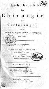 Lehrbuch der Chirurgie zu Vorlesungen für das Dresdner Collegium Medico-Chirurgicum bestimmt: Erste Abtheilung, Band 1