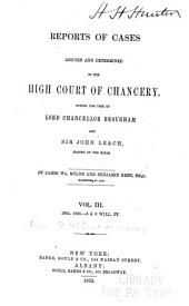 Reports of Cases Argued and Determined in the High Court of Chancery During the Time of Lord Chancellor Brougham, and Sir John Leach, Master of the Rolls: Volume 3