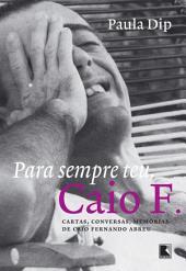 Para sempre teu, Caio F.: Cartas, conversas, memórias de Caio Fernando Adreu