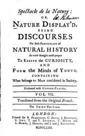 Spectacle de la Nature: Or, Nature Display'd: Being Discourses On Such Particulars of Natural History, As Were Thought Most Proper To Excite the Curiosity, and Form the Minds of Youth, Volume 7