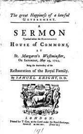 The Great Happiness of a Lawful Government. A Sermon Preached Before the Honourable House of Commons, at St Margaret's Westminster, on Saturday, May 29, 1725. Being the Anniversary of the Restauration of the Royal Family. By Samuel Knight: Volume 17