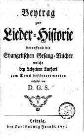 Beytrag zur Lieder-Historie betreffend die evangelischen Gesang-Bücher, welche bey Lebzeiten Lutheri zum Druck befördert worden