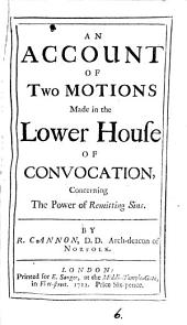 An Account of Two Motions Made in the Lower House of Convocation,: Concerning the Power of Remitting Sins, Volume 6