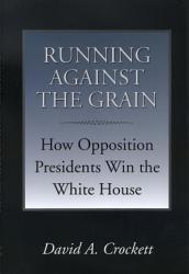 Running Against The Grain How Opposition Presidents Win The White House Book PDF