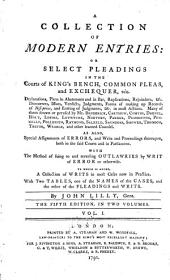 A Collection of Modern Entries: Or, Select Pleadings in the Courts of King's Bench, Common Pleas, and Exchequer... To which is Added, a Collection of Writs in Most Cases Now in Practice. With Two Tables ...