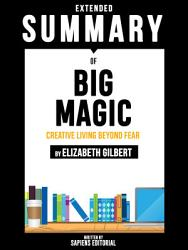 Extended Summary Of Big Magic  Creative Living Beyond Fear   By Elizabeth Gilbert PDF