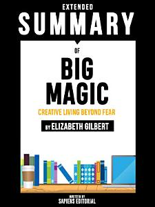 Extended Summary Of Big Magic  Creative Living Beyond Fear   By Elizabeth Gilbert Book