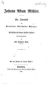 J. A. Möhler. Ein Lebensbild von ... B. W. Mit Briefen und kleinern Schriften Möhler's herausgegeben von P. B. Gams