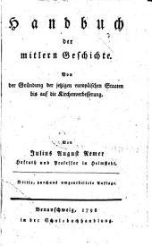 Handbuch der mitlern geschichte: Von der gründung der jetzigen europäischen staaten bis auf die kirchen-verbesserung
