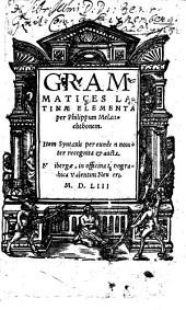 Grammatices Latinae elementa: Item Syntaxis per eundem noviter recognita & aucta