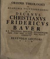 Ordinis Theologici In Academia VVitebergensi H. T. Decanvs Christianvs Fridericvs Baver S. S. Theolog. Doctor Eivsdemqve Prof. Pvbl. Ord. Alvmn. Reg. Elect. Ephorvs Benevolo Lectori S: Page 4