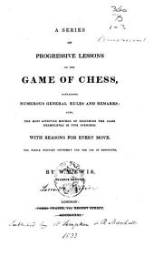 A Series of Progressive Lessons on the Game of Chess: Containing Numerous General Rules and Remarks, Also, the Most Approved Method of Beginning the Game Exemplified in Five Openings, ...