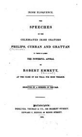 Irish Eloquence: The Speches of the Celebrated Irish Orators, Philips, Curran and Grattan, to which is Added the Powerful Appeal of Robert Emmett, at the Close of His Trial for High Treason