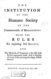 The Institution of the Humane Society of the Commonwealth of Massachusetts: With the Rules for Regulating Said Society, and the Methods of Treatment to be Used with Persons Apparently Dead : with a Number of Recent Cases Proving the Happy Effects Thereof