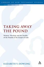 Taking Away the Pound: Women, Theology and the Parable of the Pounds in the Gospel of Luke