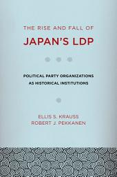 The Rise and Fall of Japan's LDP: Political Party Organizations as Historical Institutions