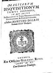 Disquistiones Magicae: In Tres Tomos Partiti. Magicarvm Disqvisitionvm Tomvs Secvndvs, In Qvo Agitvr, De Maleficio, Vana Observatione, Divinatione, & Coniectatione, Volume 2
