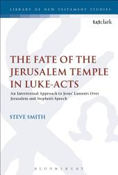 The Fate of the Jerusalem Temple in Luke-Acts: An Intertextual Approach to Jesus' Laments Over Jerusalem and Stephen's Speech