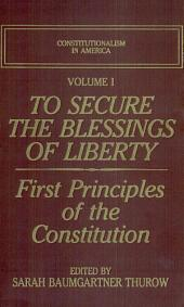 To Secure the Blessings of Liberty: First Principles of the Constitution, Volume 1