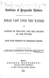 Conference of Progressive Thinkers. Bread cast upon the waters by sowers of thought, for the church of the future. With four sermons by Theodore Parker. With a portrait