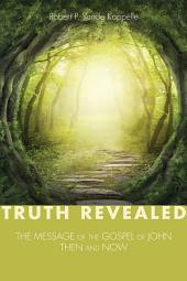 Truth Revealed: The Message of the Gospel of John--Then and Now