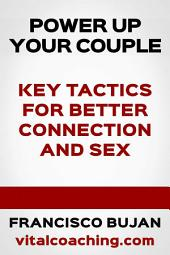 Power Up Your Couple! - Key Tactics For Better Connection And Sex