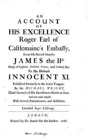 An Account Of His Excellence Roger Earl of Castlemaine's Embassy, From James the IId. King of England, Scotland, France, and Ireland, &c. To His Holiness Innocent XI. Published Formerly in the Italian Tongue, By Mr. Michael Wright, Chief Steward of His Excellences House at Rome. And Now Made English, With Several Amendments, and Additions. Licensed Roger L'Estrange