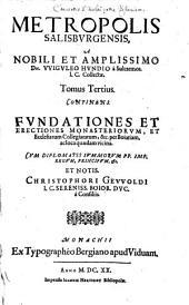 Metropolis Salisburgensis Tomus ...: Continens Fundationes Et Erectiones Monasteriorum, Et Ecclesiarum Collegiatarum, &c. per Boiariam, ac loca quaedam vicina, Volume 3