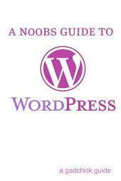 A N00b's Guide to WordPress: A Beginners Guide to Blogging