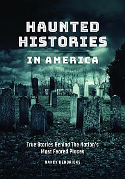 Haunted Histories in America  True Stories Behind The Nation s Most Feared Places PDF