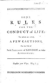 Some Rules for the Conduct of Life: To which are Added, a Few Cautions, for the Use of Such Freemen of London as Take Apprentices