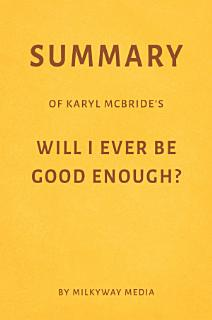 Summary of Karyl McBride   s Will I Ever Be Good Enough  by Milkyway Media Book