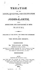 A treatise on the origin, qualities and cultivation of moss-earth, with directions for converting it into manure