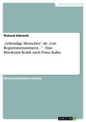 """""""Lebendige Menschen"""" als """"tote Registraturnummern..."""" - Eine Bürokratie-Kritik nach Franz Kafka"""