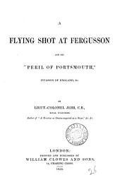 A flying shot at Fergusson and his 'Peril of Portsmouth', invasion of England, &c