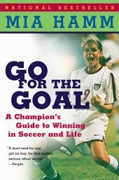 Go For The Goal: A Champion's Guide To Winning In Soccer And Life
