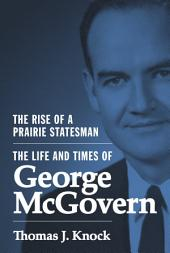 The Rise of a Prairie Statesman: The Life and Times of George McGovern