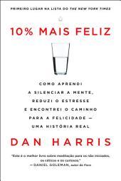 10% mais feliz: Como aprendi a silenciar a mente, reduzi o estresse e encontrei o caminho para a felicidade - Uma história real