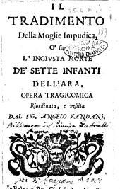 Il tradimento della moglie impudica, o'sia L'ingiusta morte de'sette infanti dell'Ara, opera tragicomica riordinata, e vestita dal sig. Angelo Vandani