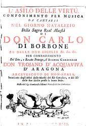 L'asìlo della virtù. Componimento per musica da cantarsi nel giorno natalizio della sagra real maestà di don Carlo di Borbone re delle due Sicilie &c. &c. &c. [T.P. Pastore Arcade] per comandamento del ... signor cardinale don Trojano d'Acquaviva d'Aragona ...