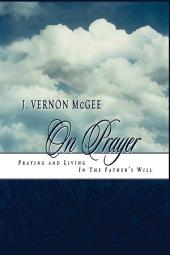 J. Vernon McGee on Prayer: Praying and Living in the Father's Will