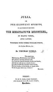 Julia, or Pre-existent Spirits ...: The Meditative Minstrel, ... with other smaller poems, etc