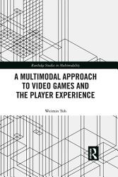 A Multimodal Approach To Video Games And The Player Experience Book PDF