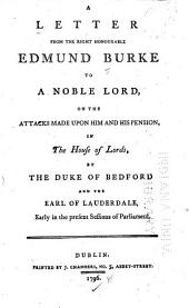 A Letter from the Right Honourable Edmund Burke to a Noble Lord: On the Attacks Made Upon Him and His Pension, in the House of Lords, by the Duke of Bedford and the Earl of Lauderdale, Early in the Present Sessions of Parliament