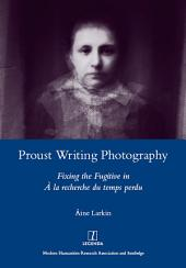Proust Writing Photography: Fixing the Fugitive in A La Recherche Du Temps Perdu