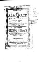 An Almanack of Cœlestial Motions for the Year of the Christian Epocha 1681: Being in Our Account Second After Leap-year, and from the Creation 5630; the Vulgar Notes ... Calculated for the Meridian of Boston in New-England, where the Artick Pole is Elevated 42 Degrees & 30 Minutes