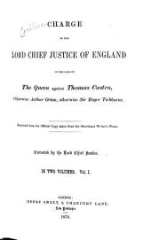 Charge of the Lord Chief Justice of England, in the Case of The Queen Against Thomas Castro: Otherwise Arthur Orton, Otherwise Sir Roger Tichborne. Reprinted from the Official Copy Taken from the Shorthand Writer's Notes. Corrected by the Lord Chief Justice, Volume 1