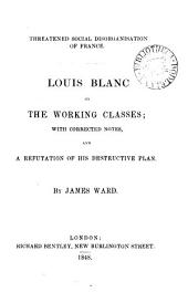 Threatened social disorganisation of France. Louis Blanc on the working classes [a transl. of Organisation du travail, pt. 1] with corrected notes, and a refutation of his destructive plan by J. Ward