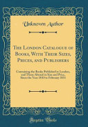 The London Catalogue of Books  with Their Sizes  Prices  and Publishers  Containing the Books Published in London  and Those Altered in Size and Price PDF